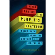 The People's Platform Taking Back Power and Culture in the Digital Age by Taylor, Astra, 9780805093568