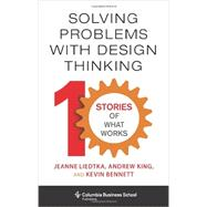 Solving Problems With Design Thinking: 10 Stories of What Works by Liedtka, Jeanne; King, Andrew; Bennett, Kevin, 9780231163569