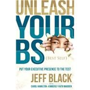 Unleash Your Bs (Best Self): Putting Your Executive Presence to the Test by Black, Jeff; Hamilton, Carol (CON); Madden, Kimberly Faith (CON), 9781630473570