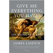 Give Me Everything You Have On Being Stalked by Lasdun, James, 9781250043573