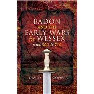 Badon and the Early Wars for Wessex, Circa 500 to 710 by Cooper, David, 9781526733573