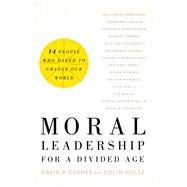 Moral Leadership for a Divided Age by Gushee, David P.; Holtz, Colin, 9781587433573