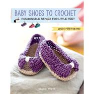 Baby Shoes to Crochet Fashionable Styles for Little Feet by Förthmann, Lucia, 9781782213574
