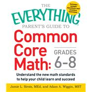 The Everything Parent's Guide to Common Core Math Grades 6-8: Understand the New Math Standards to Help Your Child Learn and Succeed by Sirois, Jaime L.; Wiggin, Adam A., 9781440583575