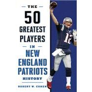 The 50 Greatest Players in New England Patriots History by Cohen, Robert W., 9781493033577