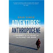 Adventures in the Anthropocene A Journey to the Heart of the Planet We Made by Vince, Gaia, 9781571313577