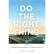 Do the Right Thing How Dedicated Employees Create Loyal Customers and Large Profits (paperback) by Parker, James F., 9780132763578