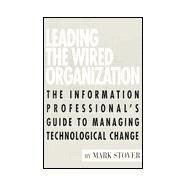 Leading the Wired Organization : The Information Professional's Guide to Managing Technological Change by Stover, Mark, 9781555703578