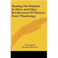Hunting the Elephant in Africa: And Other Recollections of Thirteen Years' Wanderings by Stigand, C. H., 9780548163580