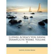 Ludwig Achim's Von Arnim Smmtliche Werke, Volume 5 by Arnim, Ludwig Achim, 9781148483580
