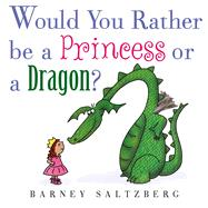 Would You Rather Be a Princess or a Dragon? by Saltzberg, Barney, 9781626723580