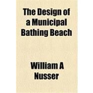The Design of a Municipal Bathing Beach by Nusser, William A., 9781154613582