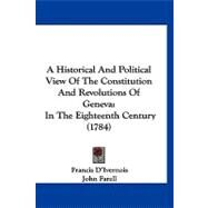 Historical and Political View of the Constitution and Revolutions of Genev : In the Eighteenth Century (1784) by D'ivernois, Francis; Farell, John, 9781120253583