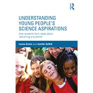 Understanding Young People's Science Aspirations: How students form ideas about æbecoming a scientistÆ by Archer; Louise, 9781138793583
