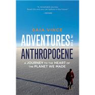 Adventures in the Anthropocene A Journey to the Heart of the Planet We Made by Vince, Gaia, 9781571313584