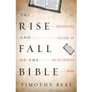 The Rise and Fall of the Bible: The Unexpected History of an Accidental Book by Beal, Timothy, 9780151013586