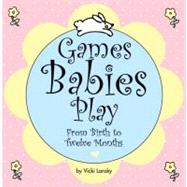 Games Babies Play : From Birth to Twelve Months by Vicki Lansky, 9780916773588