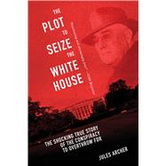 The Plot to Seize the White House: The Shocking True Story of the Conspiracy to Overthrow F.d.r. by Archer, Jules; Venzon, Anne Cipriano, 9781632203588
