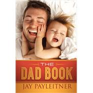 The Dad Book: The Ultimate Survival Guide by Payleitner, Jay, 9780736963589