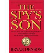The Spy's Son The True Story of the Highest-Ranking CIA Officer Ever Convicted of Espionage and the Son He Trained to Spy for Russia by Denson, Bryan, 9780802123589