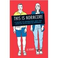 This Is Normcore: A Guide to Normcore and the Joys of Stylized Blandness by Hoare, Jo, 9781909313590