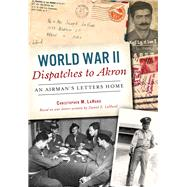 World War II Dispatches to Akron by Lahurd, Christopher M., 9780738503592