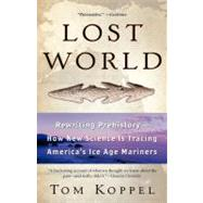 Lost World : Rewriting Prehistory---How New Science Is Tracing America's Ice Age Mariners by Koppel, Tom, 9780743453592