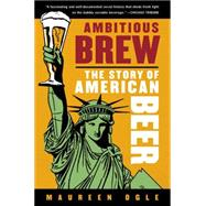 Ambitious Brew : The Story of American Beer by Ogle, Maureen, 9780156033596