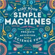 The Kids' Book of Simple Machines Cool Projects & Activities that make Science Fun! by Doudna, Kelly, 9781938063596