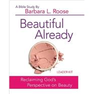 Beautiful Already: Women's Bible Study Leader Kit: Reclaiming God's Perspective on Beauty by Roose, Barbara L., 9781501813597