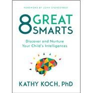 8 Great Smarts Discover and Nurture Your Child's Intelligences by Koch, PhD, Kathy; Stonestreet, John, 9780802413598