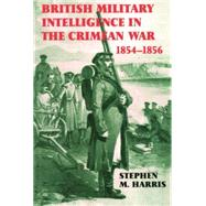 British Military Intelligence in the Crimean War, 1854-1856 by Harris,Stephen M., 9781138873599