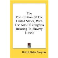The Constitution Of The United States, With The Acts Of Congress Relating To Slavery 1854 by United States Congress, States Congress, 9780548573600