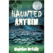 Haunted Antrim by Mccully, Madeline, 9780750983600
