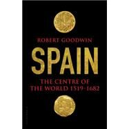 Spain The Centre of the World 1519-1682 by Goodwin, Robert, 9781620403600