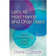 Let's All Hold Hands and Drop Dead: Three Generations, One Story by Cooper, Elaine J., 9781630473600
