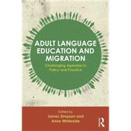 Adult Language Education and Migration: Challenging agendas in policy and practice by Simpson; James, 9780415733601