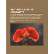 British Classical Organists : Stephen Bicknell, Kerry Beaumont, Davitt Moroney, Michael Nicholas, Lee Ward, Daniel Joseph Wood by , 9781157313601