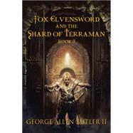 Fox Elvensword and the Shard of Terraman by Butler, George Allen, II, 9781504973601