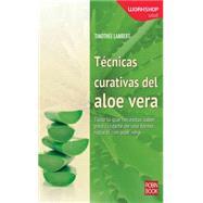 Tecnicas curativas del aloe vera / Healing techniques of aloe vera: Todo Lo Que Necesitas Saber Para Cuidarte De Una Forma Natural Con Aloe Vera by Lambert, Timothee, 9788499173603