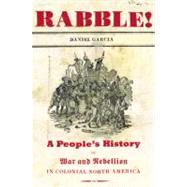 Rabble : A People's History of War and Rebellion in Colonial North America by Garcia, Daniel, 9781595583604