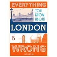 Everything You Know About London Is Wrong by Brown, Matt, 9781849943604