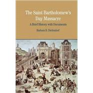 The St. Bartholomew's Day Massacre A Brief History with Documents by Diefendorf, Barbara B., 9780312413606