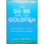 The Shark and the Goldfish Positive Ways to Thrive During Waves of Change by Gordon, Jon, 9780470503607