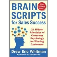 BrainScripts for Sales Success: 21 Hidden Principles of Consumer Psychology for Winning New Customers by Whitman, Drew Eric, 9780071833608