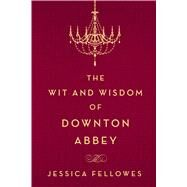 The Wit and Wisdom of Downton Abbey by Fellowes, Jessica, 9781250093608