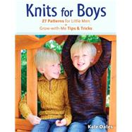 Knits for Boys: 27 Patterns for Little Men Plus Grow-with-me Tips & Tricks by Oates, Kate, 9780811713610