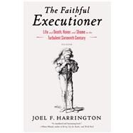 The Faithful Executioner Life and Death, Honor and Shame in the Turbulent Sixteenth Century by Harrington, Joel F., 9781250043610