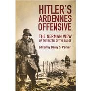 Hitler's Ardennes Offensive: The German View of the Battle of the Bulge by Parker, Danny S., 9781510703612