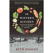 In Winter's Kitchen GROWING ROOTS AND BREAKING BREAD IN THE NORTHERN HEARTLAND by Dooley, Beth, 9781571313614